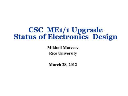 CSC ME1/1 Upgrade Status of Electronics Design Mikhail Matveev Rice University March 28, 2012.