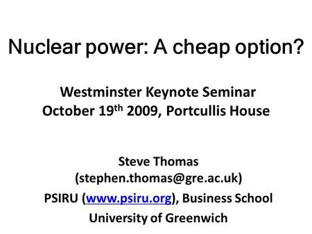 Nuclear power: A cheap option? Westminster Keynote Seminar October 19 th 2009, Portcullis House Steve Thomas PSIRU (www.psiru.org),