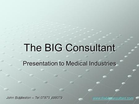 The BIG Consultant Presentation to Medical Industries John Biddleston – Tel:07879 498079 www.thebigconsultant.com www.thebigconsultant.com.