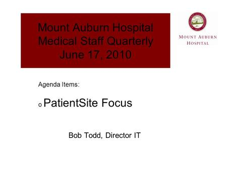 Mount Auburn Hospital Medical Staff Quarterly June 17, 2010 Bob Todd, Director IT Agenda Items: o PatientSite Focus.