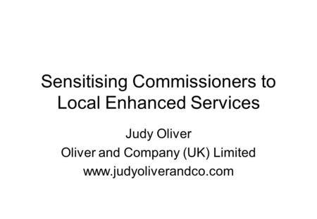 Sensitising Commissioners to Local Enhanced Services Judy Oliver Oliver and Company (UK) Limited www.judyoliverandco.com.