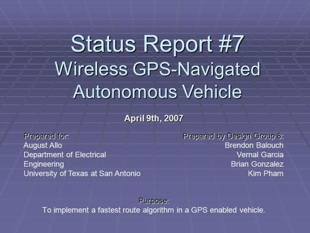 Status Report #7 Wireless GPS-Navigated Autonomous Vehicle April 9th, 2007 Purpose: To implement a fastest route algorithm in a GPS enabled vehicle. Prepared.