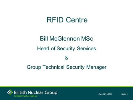 Slide 1Date 17/11/2015 RFID Centre Bill McGlennon MSc Head of Security Services & Group Technical Security Manager.