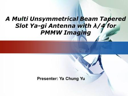 LOGO A Multi Unsymmetrical Beam Tapered Slot Ya-gi Antenna with λ/4 for PMMW Imaging  Presenter: Ya Chung Yu.