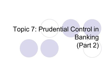 Topic 7: Prudential Control in Banking (Part 2). Recap: Previous Regulation Lecture Last Week: An examination of the need for prudential control and regulation.