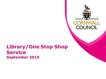 Library/One Stop Shop Service September 2015. www.cornwall.gov.uk Update Following PAC recommendations from 17th July Communities PAC Meeting, Further.