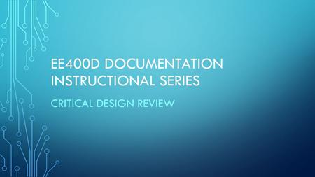 EE400D DOCUMENTATION INSTRUCTIONAL SERIES CRITICAL DESIGN REVIEW.