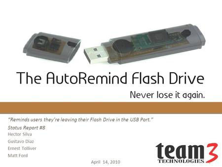 "April 14, 2010 ""Reminds users they're leaving their Flash Drive in the USB Port."" Status Report #8 Hector Silva Gustavo Diaz Ernest Tolliver Matt Ford."