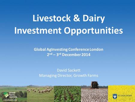 Livestock & Dairy Investment Opportunities Global AgInvesting Conference London 2 nd – 3 rd December 2014 David Sackett Managing Director, Growth Farms.