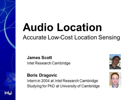 Audio Location Accurate Low-Cost Location Sensing James Scott Intel Research Cambridge Boris Dragovic Intern in 2004 at Intel Research Cambridge Studying.