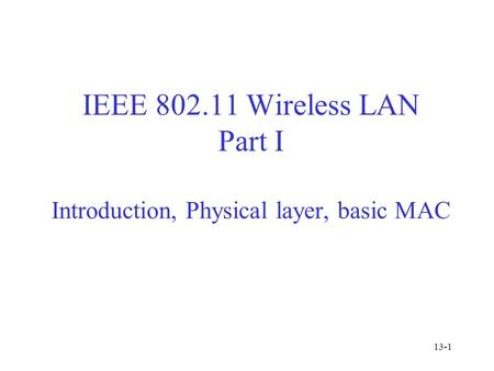 IEEE 802.11 Wireless LAN Part I Introduction, Physical layer, basic MAC 13-1.