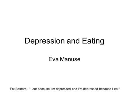 Depression and Eating Eva Manuse Fat Bastard- I eat because I'm depressed and I'm depressed because I eat