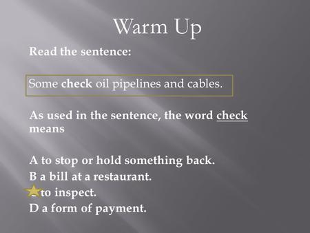 Read the sentence: Some check oil pipelines and cables. As used in the sentence, the word check means A to stop or hold something back. B a bill at a restaurant.