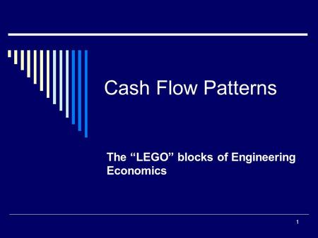 "1 Cash Flow Patterns The ""LEGO"" blocks of Engineering Economics."