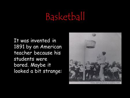 Basketball It was invented in 1891 by an American teacher because his students were bored. Maybe it looked a bit strange: