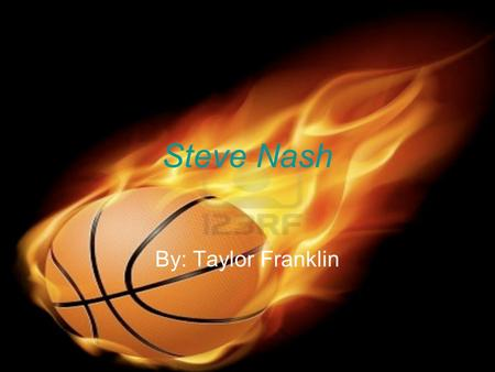 Steve Nash By: Taylor Franklin. Personal Background Steve Nash's real name is Stephan John Steve Nash was born in Australia, Feb.7, 1974 Played different.
