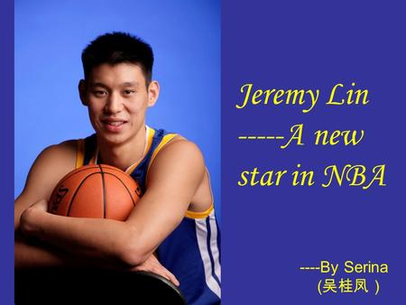 Jeremy Lin -----A new star in NBA ----By Serina ( 吴桂凤)
