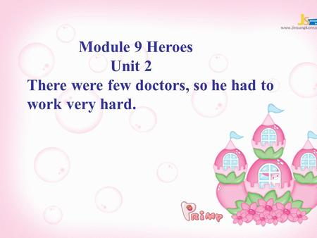 Module 9 Heroes Unit 2 There were few doctors, so he had to work very hard.