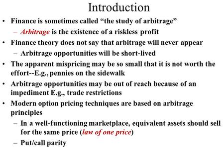 "Introduction Finance is sometimes called ""the study of arbitrage"" –Arbitrage is the existence of a riskless profit Finance theory does not say that arbitrage."
