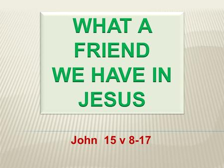 John 15 v 8-17.  He is the Friend of Sinners  He is the Friend of Saints  He is the Friend of the Lonely  He is the Friend of the Sorrowful.