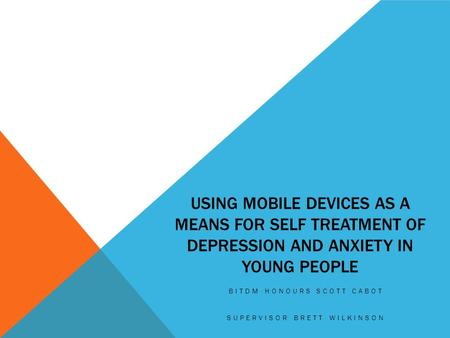 USING MOBILE DEVICES AS A MEANS FOR SELF TREATMENT OF DEPRESSION AND ANXIETY IN YOUNG PEOPLE BITDM HONOURS SCOTT CABOT SUPERVISOR BRETT WILKINSON.
