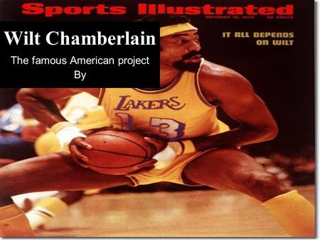 "Wilt Chamberlain The famous American project By Information about Wilt Chamberlain? Born: in august 21, 1936 Died: October 12, 1999 Height: 7' 1"" (2.16m)"