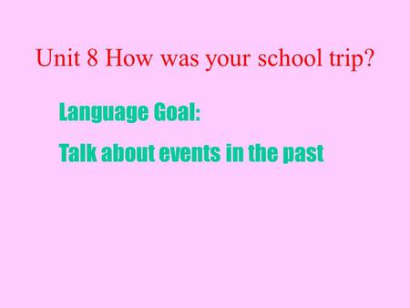 Unit 8 How was your school trip? Language Goal: Talk about events in the past.