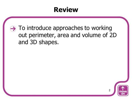 Review To introduce approaches to working out perimeter, area and volume of 2D and 3D shapes. 2.