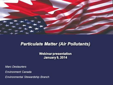 1. Particulate Matter (Air Pollutants) Webinar presentation January 9, 2014 Marc Deslauriers Environment Canada Environmental Stewardship Branch.