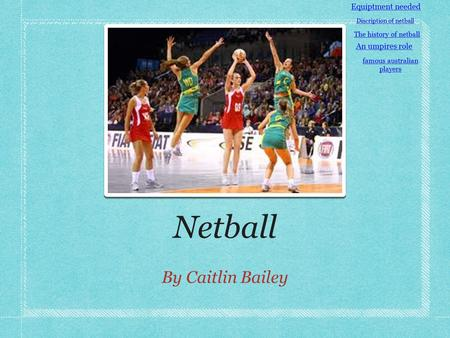 Netball By Caitlin Bailey Equiptment needed Discription of netball The history of netball An umpires role famous australian players.