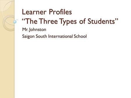 "Learner Profiles ""The Three Types of Students"" Mr. Johnston Saigon South International School."
