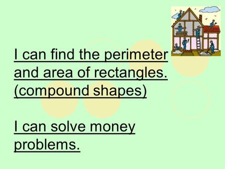 I can find the perimeter and area of rectangles. (compound shapes) I can solve money problems.