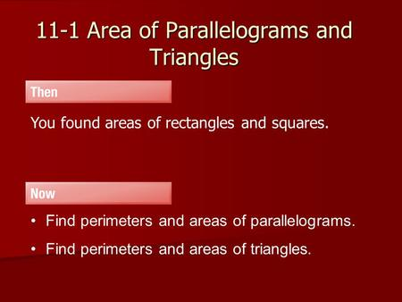 11-1 Area of Parallelograms and Triangles You found areas of rectangles and squares. Find perimeters and areas of parallelograms. Find perimeters and areas.