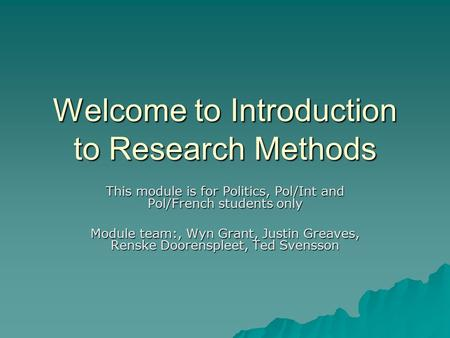 Welcome to Introduction to Research Methods This module is for Politics, Pol/Int and Pol/French students only Module team:, Wyn Grant, Justin Greaves,