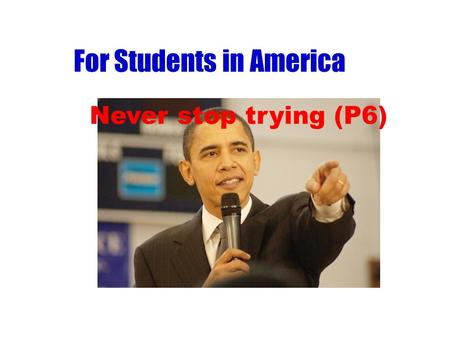 For Students in America Never stop trying (P6). 1. Who is the first black president of the USA? 2. Which continent( 洲 ) was Obama's father from? 3. When.