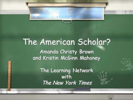 The American Scholar? Amanda Christy Brown and Kristin McGinn Mahoney The Learning Network with The New York Times Amanda Christy Brown and Kristin McGinn.