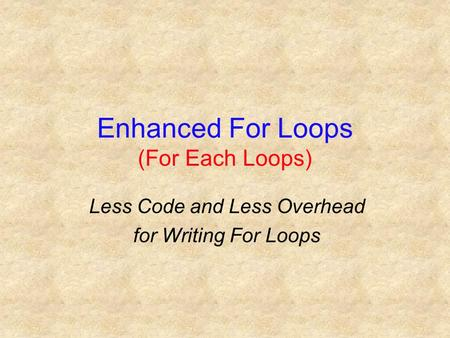 Enhanced For Loops (For Each Loops) Less Code and Less Overhead for Writing For Loops.