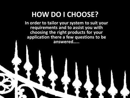 HOW DO I CHOOSE? In order to tailor your system to suit your requirements and to assist you with choosing the right products for your application there.