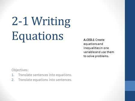 2-1 Writing Equations Objectives: 1.Translate sentences into equations. 2.Translate equations into sentences. A.CED.1 Create equations and inequalities.