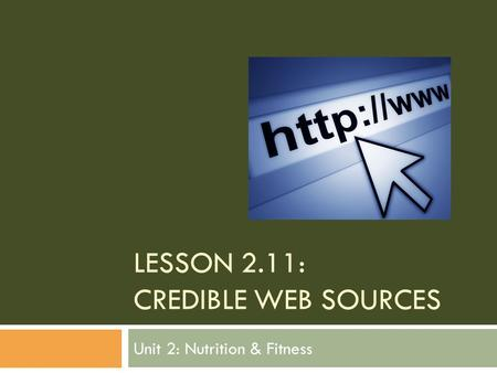 LESSON 2.11: CREDIBLE WEB SOURCES Unit 2: Nutrition & Fitness.