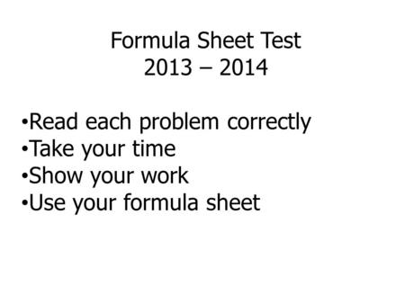 Formula Sheet Test 2013 – 2014 Read each problem correctly Take your time Show your work Use your formula sheet.