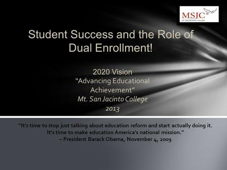 "2020 Vision ""Advancing Educational Achievement"" Mt. San Jacinto College 2013 Student Success and the Role of Dual Enrollment! ""It's time to stop just talking."