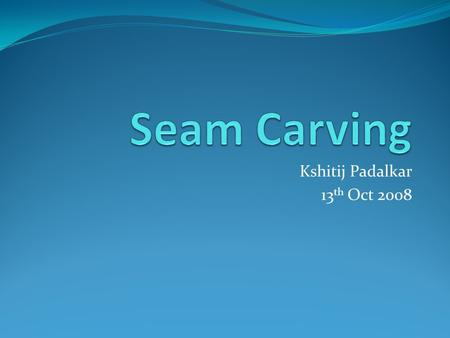 Kshitij Padalkar 13 th Oct 2008. Contents: In one Line… Need Solutions and Other Work Definition and Maths Energy, Seam Pixel Removal Criteria Other Energy.