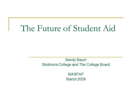 The Future of Student Aid Sandy Baum Skidmore College and The College Board MASFAP March 2009.