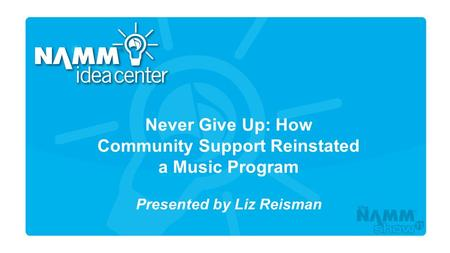 Course Title Never Give Up: How Community Support Reinstated a Music Program Presented by Liz Reisman.