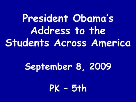 President Obama's Address to the Students Across America September 8, 2009 PK – 5th.