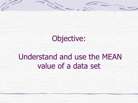Objective: Understand and use the MEAN value of a data set