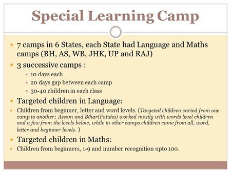 Special Learning Camp 7 camps in 6 States, each State had Language and Maths camps (BH, AS, WB, JHK, UP and RAJ) 3 successive camps :  10 days each 