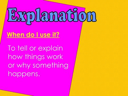 When do I use it? To tell or explain how things work or why something happens.