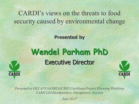 CARDI's views on the threats to food security caused by environmental change Presented by Wendel Parham PhD Executive Director Presented at GECAFS/SANREM.
